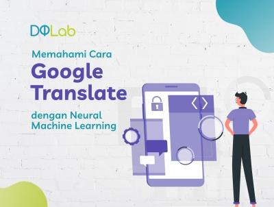 Belajar Machine Learning dengan Memahami Cara Kerja Google Translate dengan Neural Machine Translation